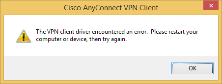 Cisco AnyConnect VPN Client - The VPN client driver encountered an error.  Please restart your computer or device then try again error